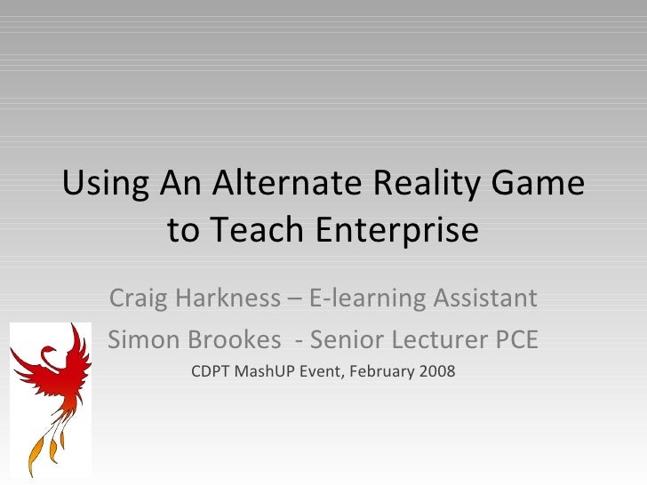 Using An Alternate Reality Game to Teach Enterprise Craig Harkness – E-learning Assistant Simon Brookes  - Senior Lecturer...