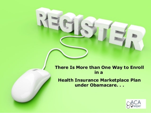 There Is More than One Way to Enroll in a Health Insurance Marketplace Plan under Obamacare. . .