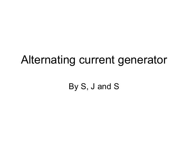 Alternating current generator By S, J and S