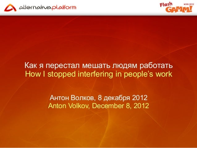 Как я перестал мешать людям работатьHow I stopped interfering in people's work      Антон Волков, 8 декабря 2012      Anto...