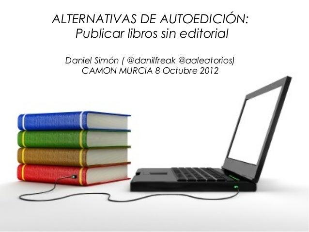 ALTERNATIVAS DE AUTOEDICIÓN:    Publicar libros sin editorial  Daniel Simón ( @danilfreak @aaleatorios)     CAMON MURCIA 8...