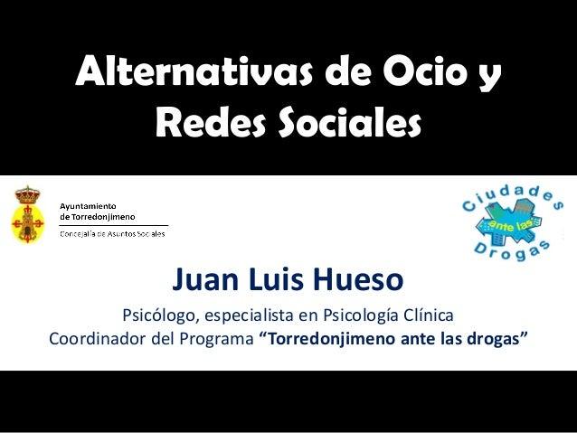 Alternativas de Ocio y       Redes Sociales              Juan Luis Hueso        Psicólogo, especialista en Psicología Clín...