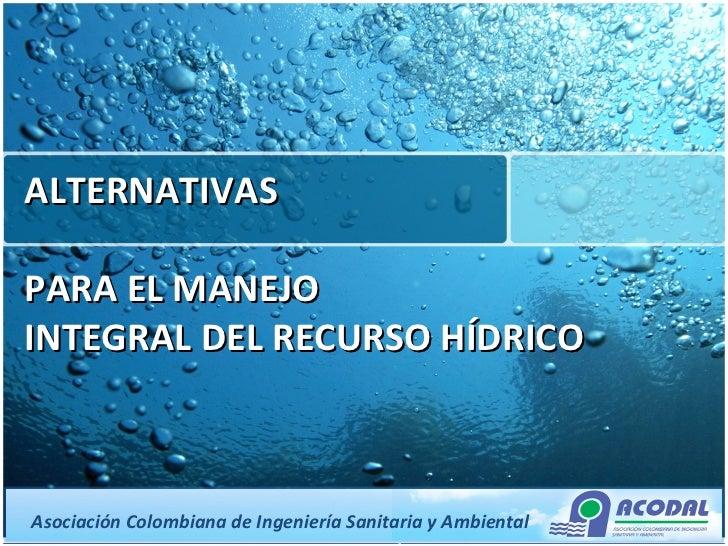 ALTERNATIVAS  PARA EL MANEJO INTEGRAL DEL RECURSO HÍDRICO  Asociación Colombiana de Ingeniería Sanitaria y Ambiental