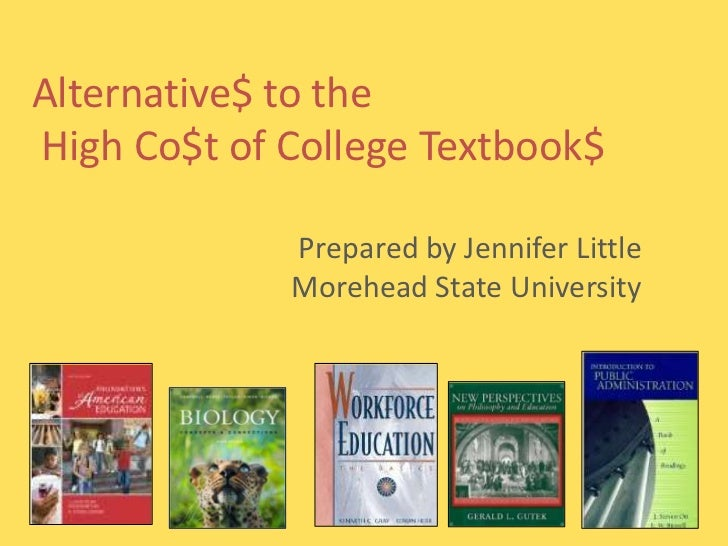 Alternative$ to theHigh Co$t of College Textbook$             Prepared by Jennifer Little             Morehead State Unive...