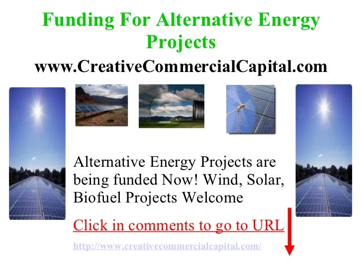 Funding For Alternative Energy Projects www.CreativeCommercialCapital.com Alternative Energy Projects are being funded Now...