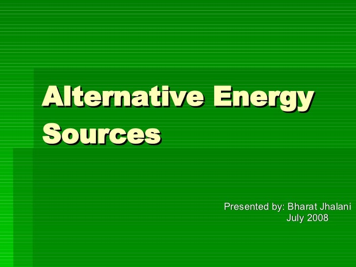 Alternative Energy Sources   Presented by: Bharat Jhalani July 2008