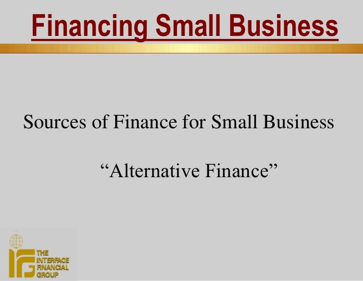 "Financing Small Business   Sources of Finance for Small Business           ""Alternative Finance"""