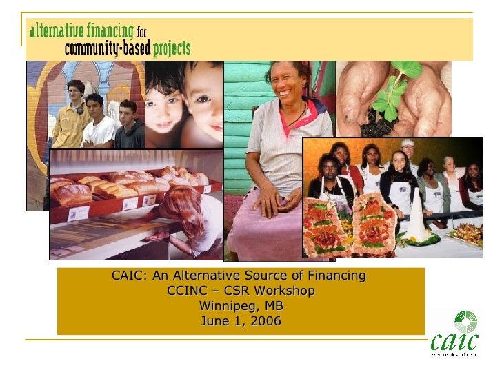 <ul><li>CAIC: An Alternative Source of Financing  </li></ul><ul><li>CCINC – CSR Workshop </li></ul><ul><li>Winnipeg, MB </...