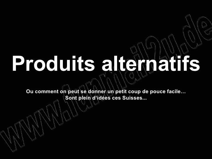 Produits alternatifs Ou comment on peut se donner un petit coup de pouce facile… Sont plein d'idées ces Suisses...
