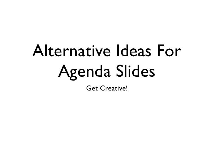 Alternative Ideas For     Agenda Slides        Get Creative!