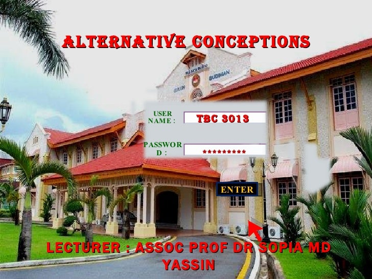 ENTER TBC 3013 ********* LECTURER : ASSOC PROF DR SOPIA MD YASSIN ALTERNATIVE CONCEPTIONS  USER NAME :  PASSWORD :