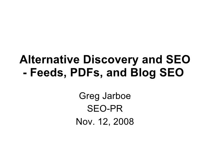 Alternative Discovery and SEO - Feeds, PDFs, and Blog SEO   Greg Jarboe SEO-PR Nov. 12, 2008