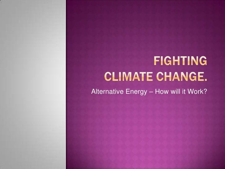 Fighting Climate change.<br />Alternative Energy – How will it Work?<br />