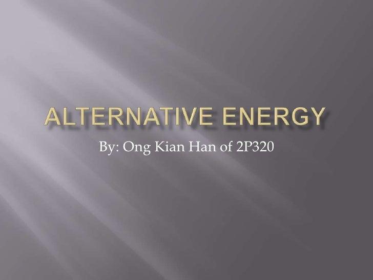 Alternative energy<br />By: OngKian Han of 2P320<br />