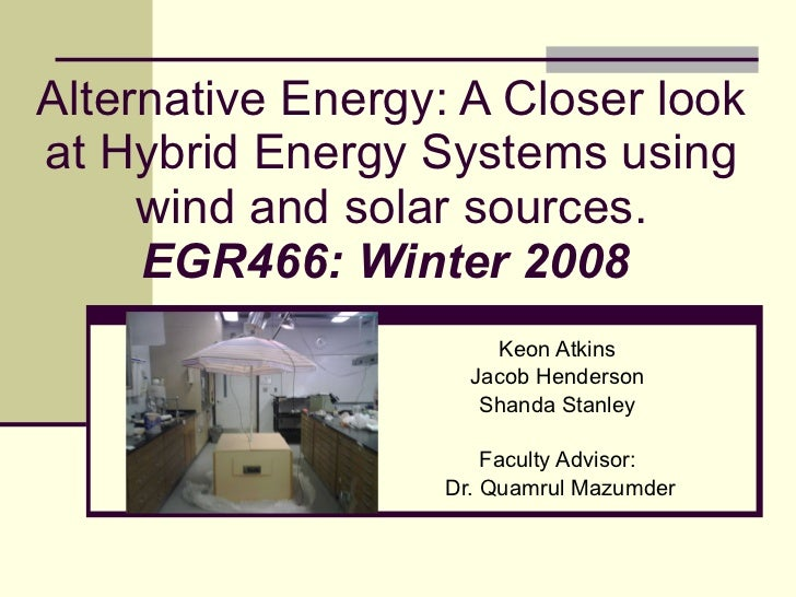 Alternative Energy: A Closer look at Hybrid Energy Systems using wind and solar sources. EGR466: Winter 2008   Keon Atkins...