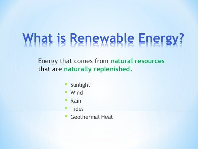 Energy that comes from natural resourcesthat are naturally replenished ...