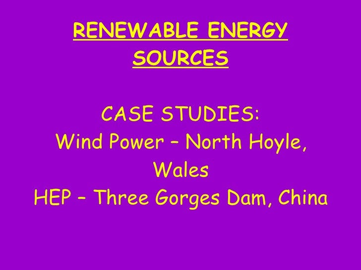 RENEWABLE ENERGY        SOURCES         CASE STUDIES:  Wind Power – North Hoyle,            Wales HEP – Three Gorges Dam, ...