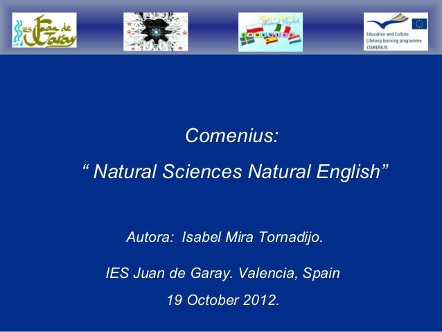 "Comenius:"" Natural Sciences Natural English""     Autora: Isabel Mira Tornadijo.  IES Juan de Garay. Valencia, Spain       ..."
