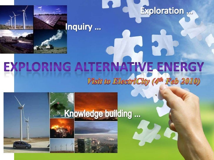 Exploration …<br />Inquiry …<br />Exploring alternative energy<br />Visit to ElectriCity (4th Feb 2010)<br />Knowledge bui...