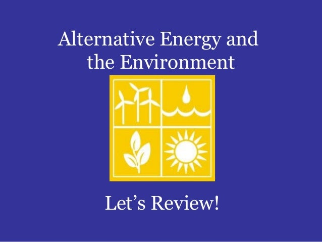 Alternative Energy and   the Environment     Let's Review!