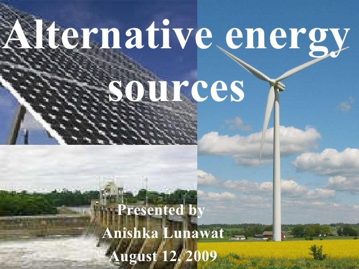... by Anishka Lunawat August 12, 2009 Alternative energy sources