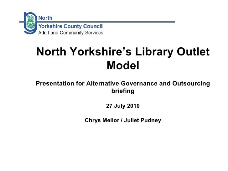 North Yorkshire's Library Outlet Model Presentation for Alternative Governance and Outsourcing briefing 27 July 2010 Chrys...