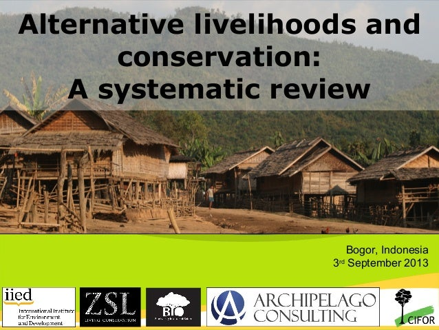 Alternative livelihoods and conservation: A systematic review  Bogor, Indonesia 3rd September 2013  THINKING beyond the ca...
