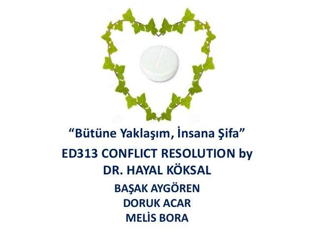 """""""Bütüne Yaklaşım, İnsana Şifa"""" ED313 CONFLICT RESOLUTION by DR. HAYAL KÖKSAL BAŞAK AYGÖREN DORUK ACAR MELİS BORA"""