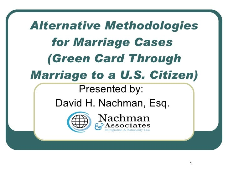 Alternative Methodologies for Marriage Cases  (Green Card Through Marriage to a U.S. Citizen) Presented by: David H. Nachm...