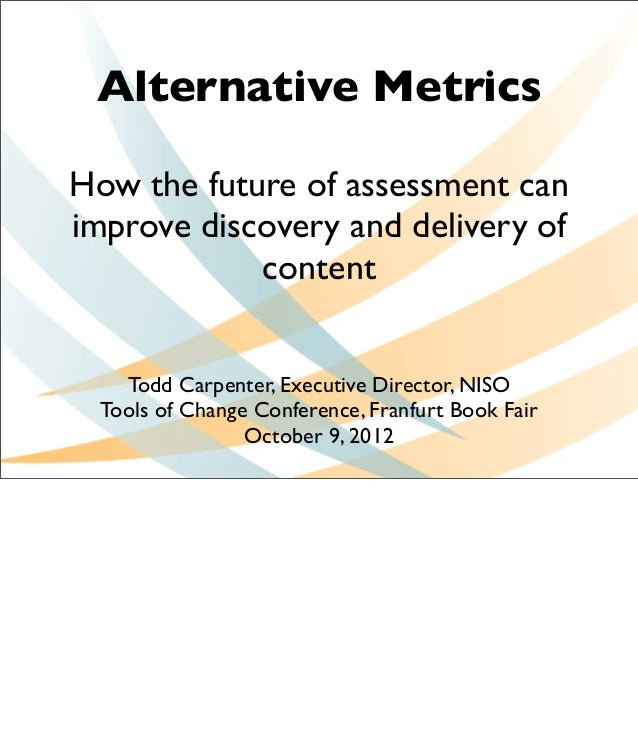 Alternative MetricsHow the future of assessment canimprove discovery and delivery of            content    Todd Carpenter,...