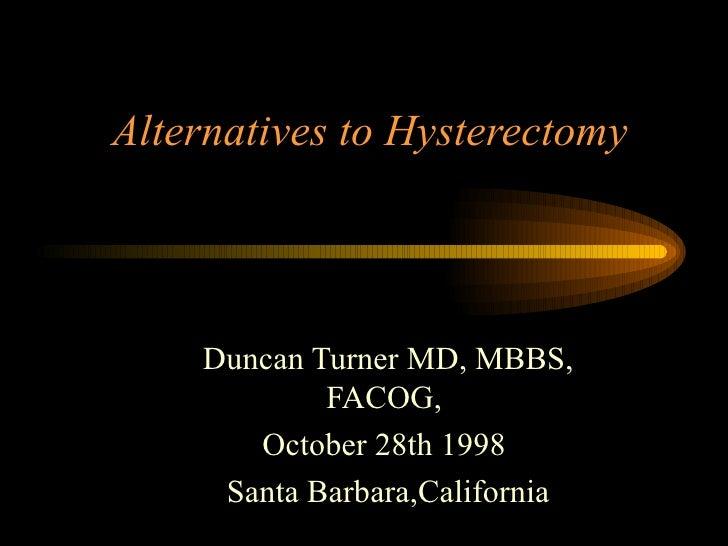 Alternatives to Hysterectomy Duncan Turner MD, MBBS, FACOG,  October 28th 1998  Santa Barbara,California
