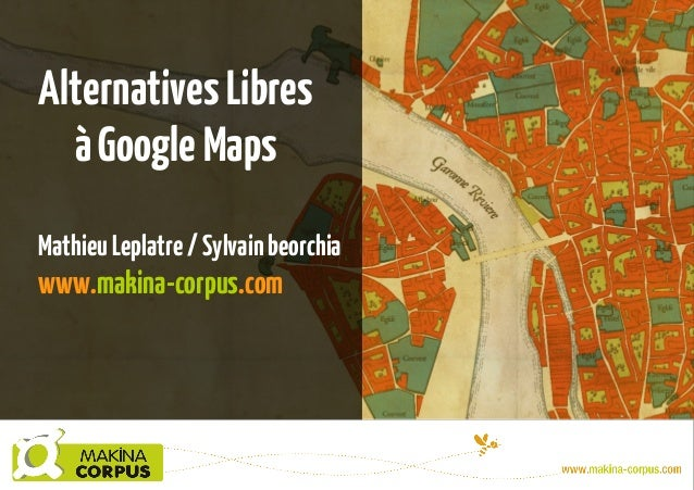 Alternatives Libres à Google Maps Mathieu Leplatre / Sylvain beorchia  www.makina-corpus.com