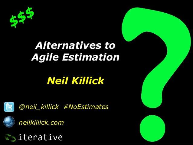 $ $$     Alternatives to    Agile Estimation         Neil Killick@neil_killick #NoEstimatesneilkillick.com