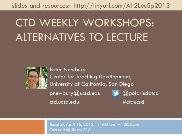 slides and resources: http://tinyurl.com/Alt2LecSp2013 CTD WEEKLY WORKSHOPS: ALTERNATIVES TO LECTURE            Peter Newb...