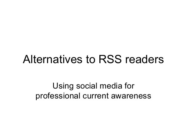 Alternatives to RSS readers Using social media for professional current awareness