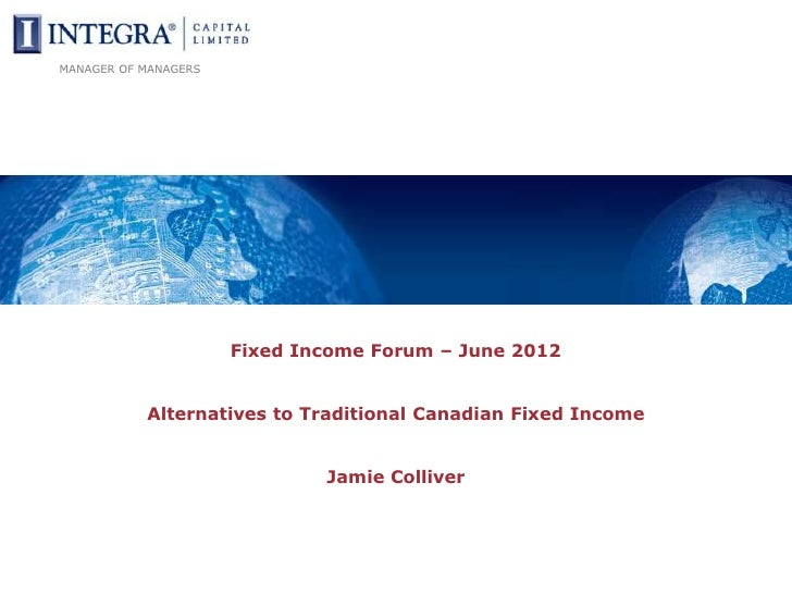 MANAGER OF MANAGERS                      Fixed Income Forum – June 2012           Alternatives to Traditional Canadian Fix...