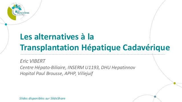 Eric VIBERT Centre Hépato-Biliaire, INSERM U1193, DHU Hepatinnov Hopital Paul Brousse, APHP, Villejuif Les alternatives à ...