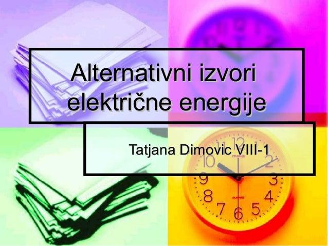 Alternativni izvorielektrične energije     Tatjana Dimovic VIII-1