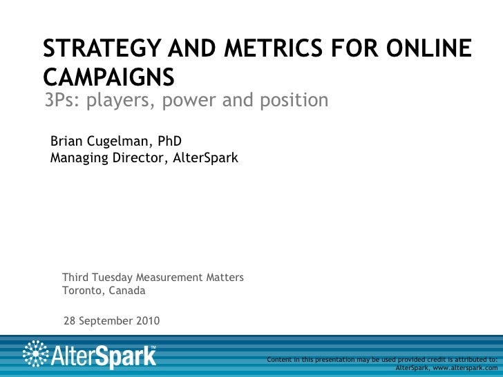STRATEGY AND METRICS FOR ONLINE CAMPAIGNS 3Ps: players, power and position Brian Cugelman, PhD Managing Director, AlterSpa...