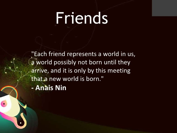 "Friends<br />""Each friend represents a world in us, a world possibly not born until they arrive, and it is only by this me..."