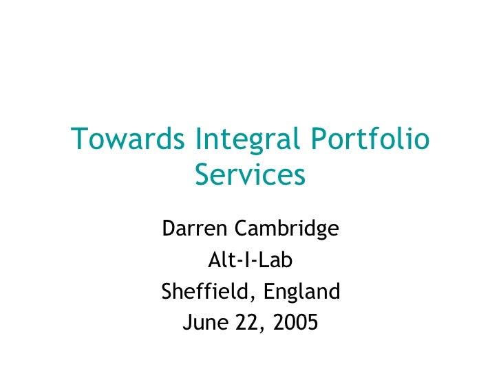 Towards Integral Portfolio Services Darren Cambridge Alt-I-Lab Sheffield, England June 22, 2005