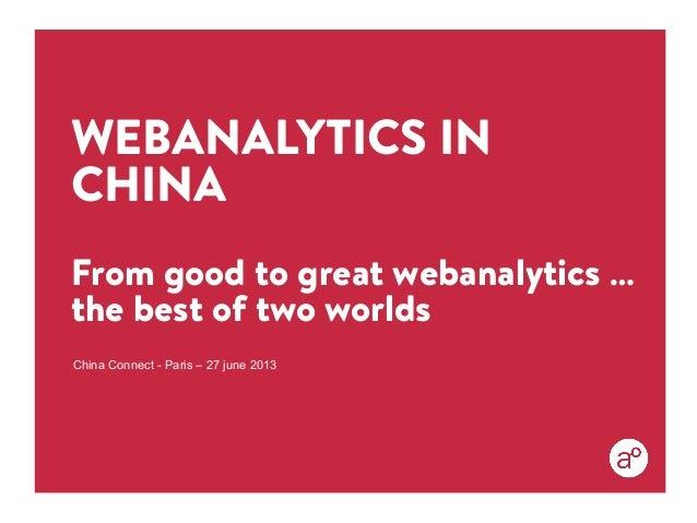 WEBANALYTICS IN CHINA From good to great webanalytics … the best of two worlds China Connect - Paris – 27 june 2013