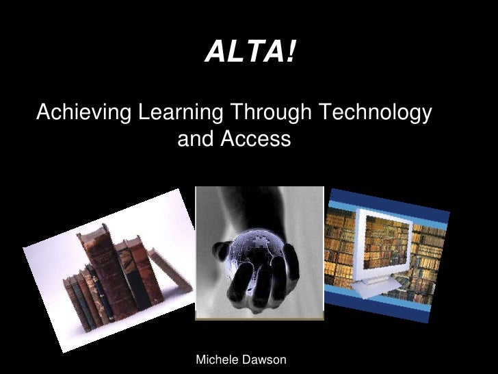 ALTA!Achieving Learning Through Technology             and Access              Michele Dawson