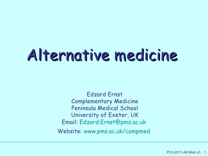 Alternative medicine Edzard Ernst Complementary Medicine Peninsula Medical School University of Exeter, UK Email:  [email_...