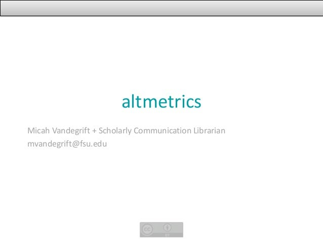 altmetricsMicah Vandegrift + Scholarly Communication Librarianmvandegrift@fsu.edu