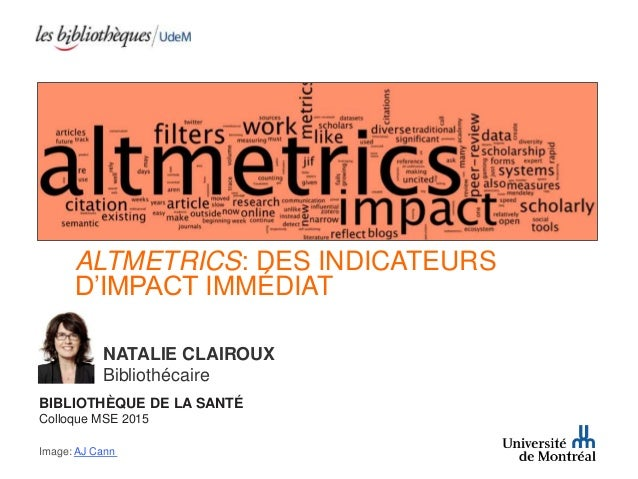 ALTMETRICS: DES INDICATEURS D'IMPACT IMMÉDIAT NATALIE CLAIROUX Bibliothécaire BIBLIOTHÈQUE DE LA SANTÉ Colloque MSE 2015 I...