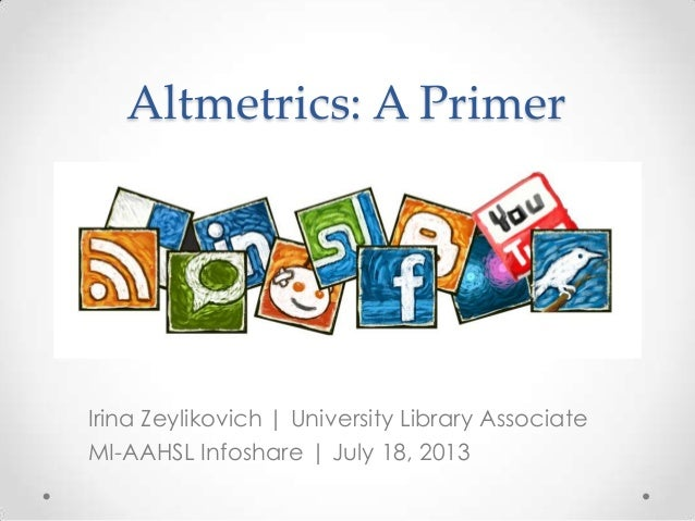 Altmetrics: A Primer Irina Zeylikovich | University Library Associate MI-AAHSL Infoshare | July 18, 2013