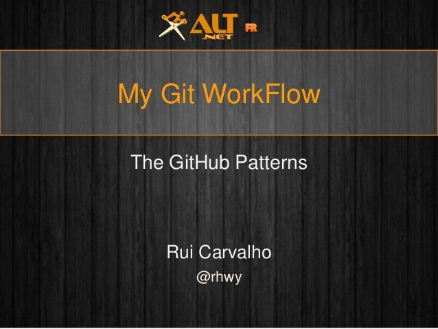 My Git WorkFlow The GitHub Patterns  Rui Carvalho @rhwy