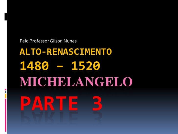 Pelo Professor Gilson Nunes<br />Alto-Renascimento1480 – 1520 MichelangeloParte 3<br />