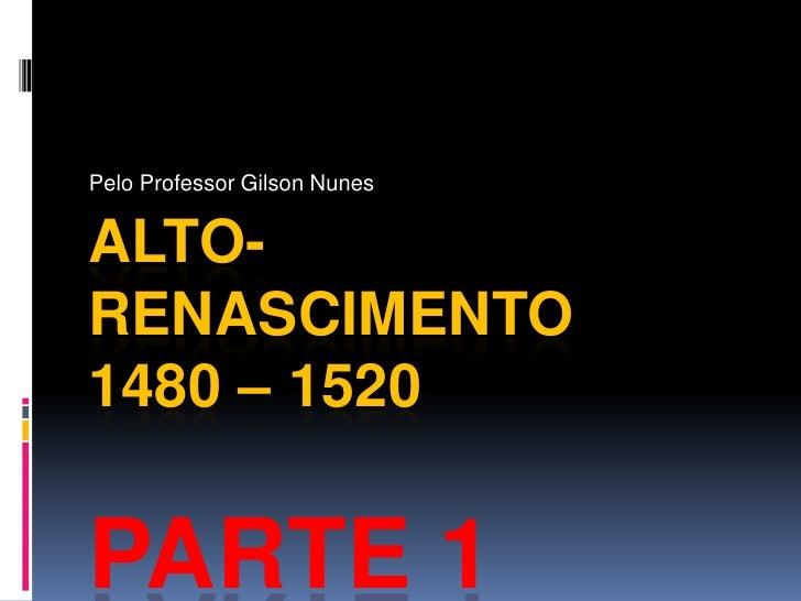 Pelo Professor Gilson Nunes<br />Alto-Renascimento1480 – 1520Parte 1<br />